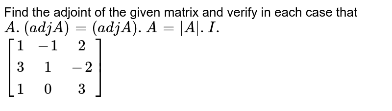 Find the adjoint of the given matrix and verify in ach case that `A.(adj A)=(adj A).A=|A\|.I.`  <br> `[(1,-1,2),(3,1,-2),(1,0,3)]`