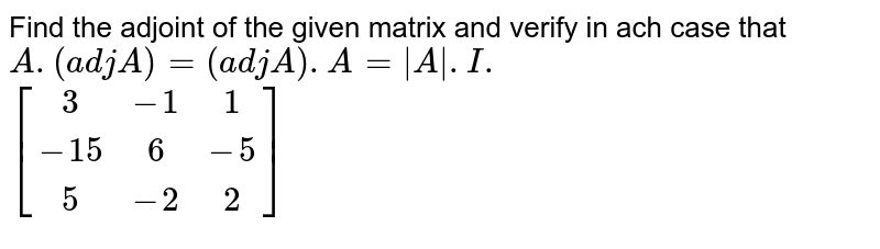 Find the adjoint of the given matrix and verify in ach case that `A.(adj A)=(adj A).A=|A\|.I.`  <br>  `[(3,-1,1),(-15,6,-5),(5,-2,2)]`
