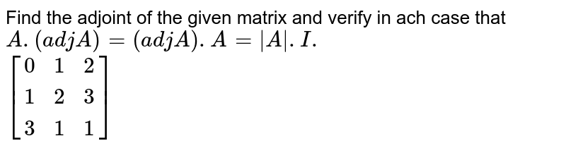 Find the adjoint of the given matrix and verify in ach case that `A.(adj A)=(adj A).A=|A\|.I.`  <br> `[(0,1,2),(1,2,3),(3,1,1)]`
