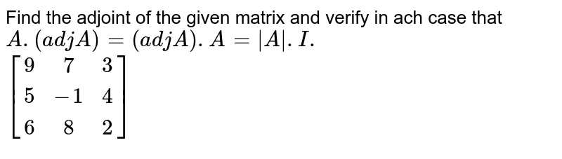 Find the adjoint of the given matrix and verify in ach case that `A.(adj A)=(adj A).A=|A\|.I.`  <br> `[(9,7,3),(5,-1,4),(6,8,2)]`