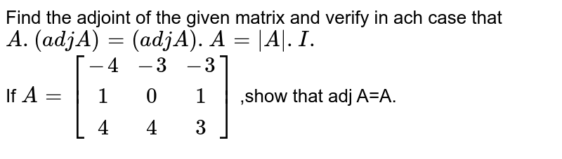 Find the adjoint of the given matrix and verify in ach case that `A.(adj A)=(adj A).A=|A\|.I.`  <br>  If `A=[(-4,-3,-3),(1,0,1),(4,4,3)]` ,show that  adj A=A.
