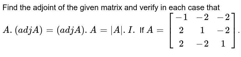 Find the adjoint of the given matrix and verify in each case that `A.(adj A)=(adj A).A=|A\|.I.`   If `A=[(-1,-2,-2),(2,1,-2),(2,-2,1)]`.