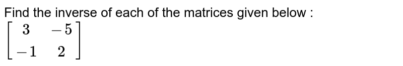 Find the inverse of each of the matrices given below : <br>  `[(3,-5),(-1,2)]`