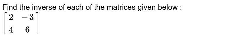 Find the inverse of each of the matrices given below : <br> `[(2,-3),(4,6)]`