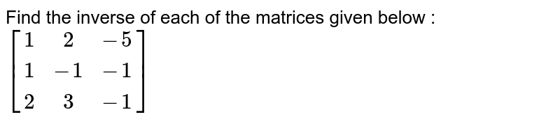Find the inverse of each of the matrices given below : <br>  `[(1,2,-5),(1,-1,-1),(2,3,-1)]`