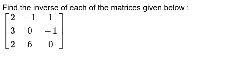 Find the inverse of each of the matrices given below : <br> `[(2,-1,1), (3,0,-1),(2,6,0)]`