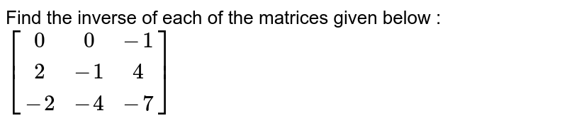 Find the inverse of each of the matrices given below : <br> `[(0,0,-1), (2,-1,4),(-2,-4,-7)]`