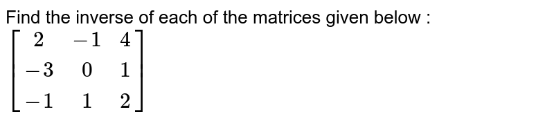 Find the inverse of each of the matrices given below : <br>  `[(2,-1,4),(-3,0,1),(-1,1,2)]`