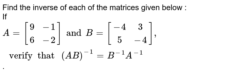 """Find the inverse of each of the matrices given below : <br>  If `A=[(9,-1),(6,-2)] and B=[(-4,3),(5,-4)], """" verify  that """"(AB)^(-1) = B^(-1) A^(-1)`."""