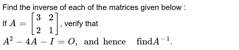 """Find the inverse of each of the matrices given below : <br> If `A=[(3,2),(2,1)]`, verify that`A^(2)-4A-I=O, and """"hence"""" """" """" """"find""""A^(-1)`."""