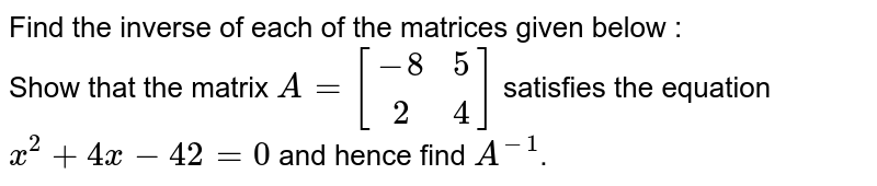 Find the inverse of each of the matrices given below : <br>  Show that the matrix `A=[(-8,5),(2,4)]`  satisfies the equation `x^(2)+4x-42=0`  and hence find `A^(-1)`.
