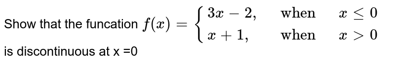 """Show that the funcation `f(x)={{:(3x-2"""","""", """" when """", x le0),(x+1"""","""", """" when """", x gt 0):}` <br> is discontinuous at x =0"""