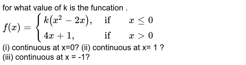 """for what value of k is the funcation . <br> `f(x)={{:(k(x^(2)-2x)"""","""", if, x le0),(4x+1"""","""",if , x gt 0):}`  <br>  (i) continuous at x=0?  (ii) continuous at x= 1 ? <br> (iii) continuous at x = -1?"""
