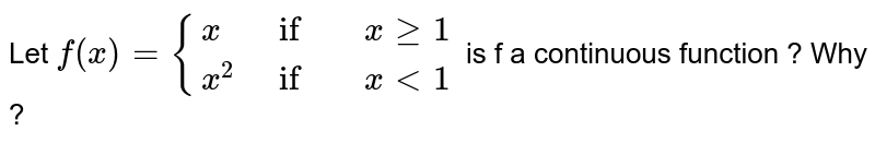 Let ` f(x) = {{:( x, if , x ge 1),( x^(2), if , x lt 1):}`  is f a continuous funcation ? Why ?