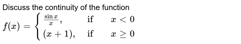 """Discuss the continuity of the function ` f(x) = {{:( (sin x)/x"""","""", if , x lt 0),( (x+1)"""","""", if , x ge 0):}`"""