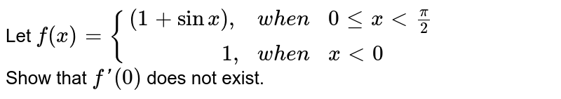 """Let ` f (x)  = {{:((1+sin x )"""","""", when, 0 le  x lt (pi)/(2)), (""""             """" 1"""","""", when, x lt 0 ):}`  <br> Show that  ` f ' (0) ` does  not exist."""