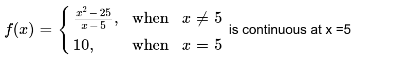 """`f(x)={{:((x^(2)-25)/(x-5)"""","""",""""when"""",x ne 5),( 10"""","""", """"when"""",x=5):}` is continuous at x =5"""