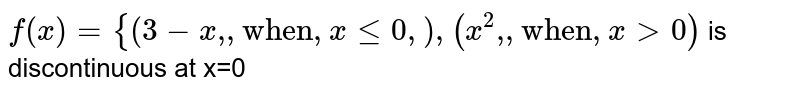"""`f(x)={{:(3-x"""","""",""""when"""",x le0, ),( x^(2)"""","""", """"when"""",xgt0):}` is discontinuous at x=0"""