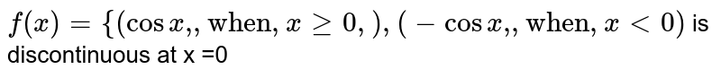 """`f(x)={{:(cosx"""","""",""""when"""",x ge0, ),(-cosx"""","""", """"when"""", x lt0):}` is discontinuous at x =0"""