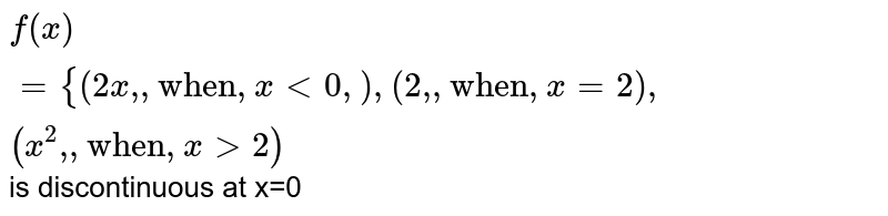 """`f(x)={{:(2x"""","""",""""when"""",x lt0,  ),(2"""","""", """"when"""", x =2),(x^(2)"""","""",""""when"""",xgt2):}` is discontinuous at x=0"""