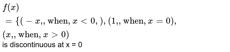 """`f(x)={{:(-x"""","""",""""when"""",x lt0,  ),(1"""","""", """"when"""", x =0),(x"""","""",""""when"""",xgt0):}` is discontinuous at x = 0"""