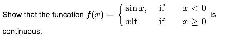 """Show that the funcation ` f(x) = {{:( sinx"""","""", if , x lt 0),( x""""lt"""", if, x ge 0):} ` is  continuous."""