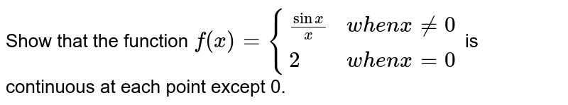 """Show that the function ` f(x) ={{:( (sin x)/x"""",""""when"""", x ne 0),( 2"""", """"when"""" x =0):}`  is continuous at each point execpt 0."""