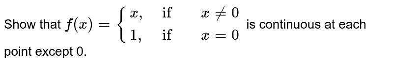 """Show that ` f(x) ={{:( x"""","""",if, xne 0),( 1"""","""", if , x =0):}` is continuous at each point except 0."""