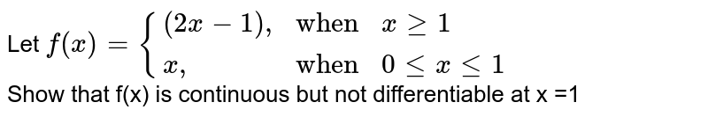 """Let ` f(x) ={{:( ( 2x-1) """","""" ,""""when"""" , x ge 1),( x"""","""", """"when"""", 0 le x le 1):}`  <br> Show that f(x) is continuous but not differentiable at x =1"""