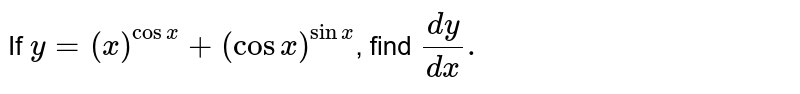 If `y=(x)^(cosx)+(cosx)^(sinx)`, find `(dy)/(dx).`