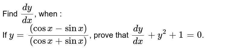 Find `(dy)/(dx)`, when : <br> If `y=((cos x - sin x))/((cos x + sin x))`, prove that `(dy)/(dx)+y^(2)+1=0`.