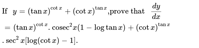 """`""""If """"y=(tanx)^(cotx)+(cotx)^(tanx)"""",prove that """"(dy)/(dx)=(tanx)^(cotx).""""cosec""""^(2)x(1-logtanx)+(cotx)^(tanx).sec^(2)x[log(cotx)-1].`"""