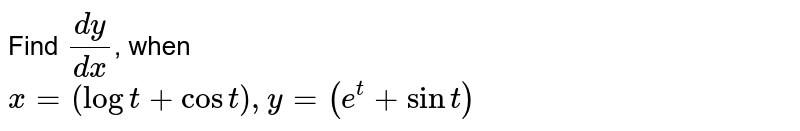 Find `(dy)/(dx)`, when <br> `x=(logt+cost),y=(e^(t)+sint)`