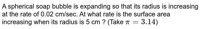 A spherical soap bubble is expanding so that its radius is increasing at the rate of 0.02 cm/sec. At what rate is the surface area increasing when its radius is 5 cm ? (Take `pi = 3.14`)
