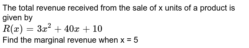 The total revenue received from the sale of x units of a product is given by <br> `R(x) = 3x^(2) + 40 x + 10` <br> Find the marginal revenue when x = 5