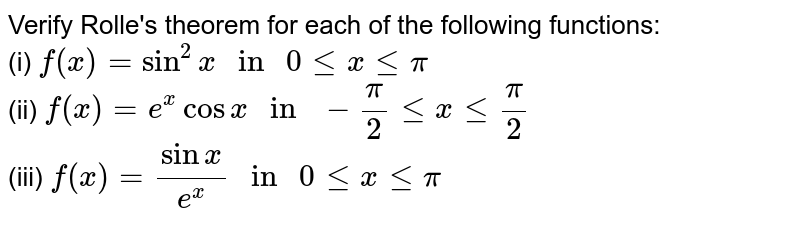 """Verify Rolle's theorem for each of the following functions: <br> (i) `f(x) = sin^(2) x """" in """" 0 le x le pi` <br> (ii) `f(x) = e^(x) cos x """" in """" - (pi)/(2) le x le (pi)/(2)` <br> (iii) `f(x) = (sin x)/(e^(x)) """" in """" 0 le x le pi`"""