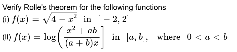 """Verify Rolle's theorem for the following functions <br> (i) `f(x) = sqrt(4 - x^(2)) """" in """" [-2, 2]` <br> (ii) `f(x) = log ((x^(2) + ab)/((a + b)x)] """" in """" [a, b], """" where """" 0 lt a ltb`"""