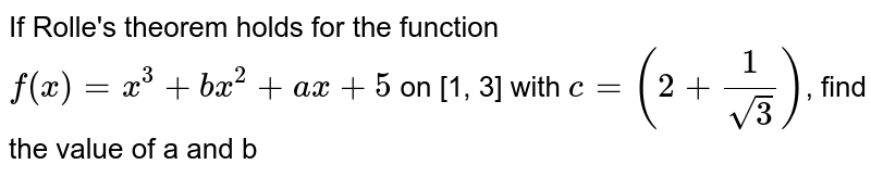 If Rolle's theorem holds for the function `f(x) = x^(3) + bx^(2) + ax + 5` on [1, 3] with `c = (2 + (1)/(sqrt3))`, find the value of a and b
