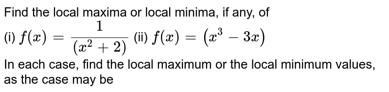 Find the local maxima or local minima, if any, of <br> (i) `f(x) = (1)/((x^(2) + 2))` (ii) `f(x) = (x^(3) - 3x)` <br> In each case, find the local maximum or the local minimum values, as the case may be