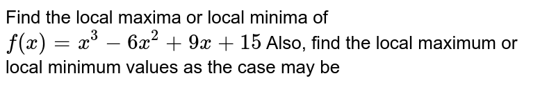 Find the local maxima or local minima of `f(x) = x^(3) - 6x^(2) + 9x + 15` Also, find the local maximum or local minimum values as the case may be