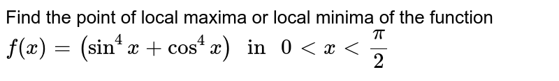 """Find the point of local maxima or local minima of the function <br> `f(x) = (sin^(4) x + cos^(4) x) """" in """" 0 lt x lt (pi)/(2)`"""
