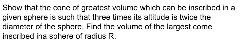 Show that the cone of greatest volume which can be inscribed in a given sphere is such that three times its altitude is twice the diameter of the sphere. Find the volume of the largest come inscribed ina sphere of radius R.