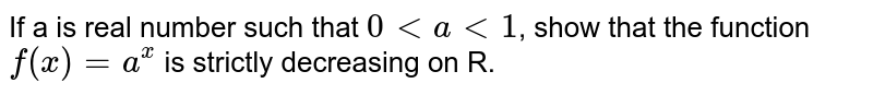 If a is real number such that `0 lt alt 1`, show that the function `f(x) = a^(x)` is strictly decreasing on R.