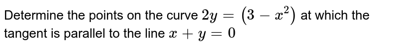 Determine the points on the curve `2y = (3 - x^(2))` at which the tangent is parallel to the line `x + y = 0`