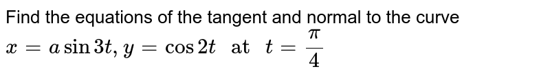 """Find the equations of the tangent and normal to the curve `x = a sin 3t, y = cos 2 t """" at """" t = (pi)/(4)`"""