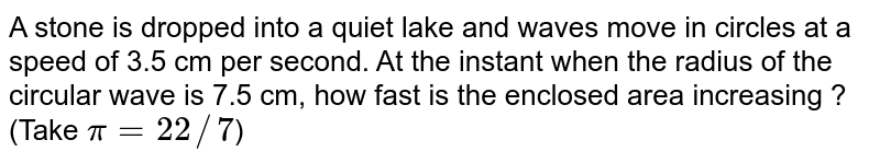 A stone is dropped into a quiet lake and waves move in circles at a speed of 3.5 cm per second. At the instant when the radius of the circular wave is 7.5 cm, how fast is the enclosed area increasing ? (Take `pi = 22//7`)