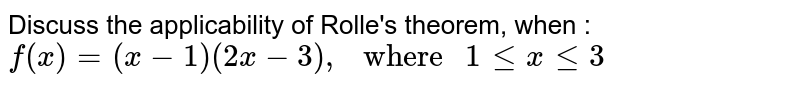 """Discuss the applicability of Rolle's  theorem, when : <br> `f(x) = (x -1) (2x -3), """" where """" 1 le x le 3`"""