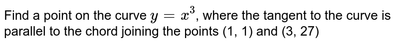 Find a point on the curve `y = x^(3)`, where the tangent to the curve is parallel to the chord joining the points (1, 1) and (3, 27)