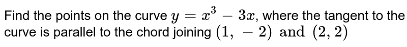Find the points on the curve `y = x^(3) - 3x`, where the tangent to the curve is parallel to the chord joining `(1, -2) and (2, 2)`