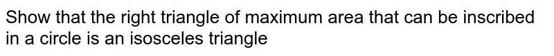 Show that the right triangle of maximum area that can be inscribed in a circle is an isosceles triangle